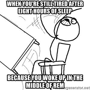 Desk Flip Rage Guy - when you're still tired after eight hours of sleep because you woke up in the middle of REM