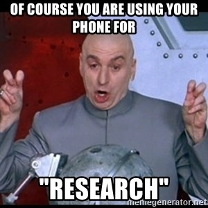 "dr. evil quote - Of course you are using your phone for ""Research"""