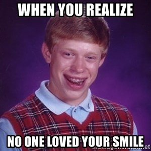 Bad Luck Brian - when you realize  no one loved your smile
