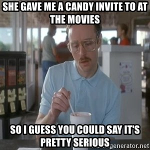 so i guess you could say things are getting pretty serious - she gave me a candy invite to At the movies so I guess you could say it's pretty serious
