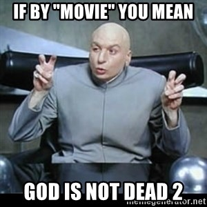 "dr. evil quotation marks - If by ""movie"" you mean God is not dead 2"