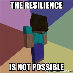 Depressed Minecraft Guy - the resilience  is not possible