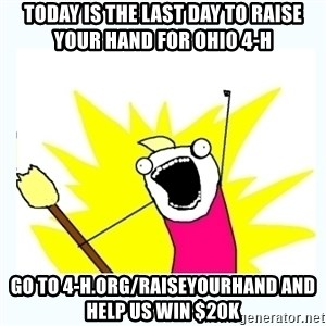 All the things - Today is the last day to Raise Your Hand for Ohio 4-H Go to 4-h.org/raiseyourhand and HELP US WIN $20K