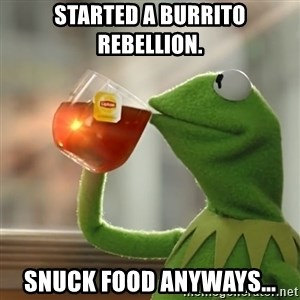 Kermit The Frog Drinking Tea - Started a Burrito rebellion. Snuck food anyways...