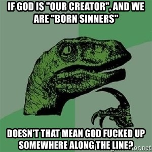 """Philosoraptor - if god is """"our creator"""", and we are """"born sinners"""" doesn't that mean god fucked up somewhere along the line?"""
