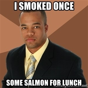 Successful Black Man - I smoked once some salmon for lunch