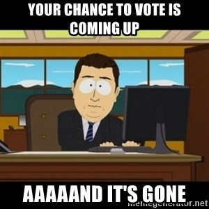 and they're gone - Your chance to vote is coming up Aaaaand it's gone