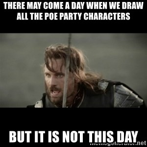 But it is not this Day ARAGORN - There may come a day when we draw all the poe party characters but it is not this day