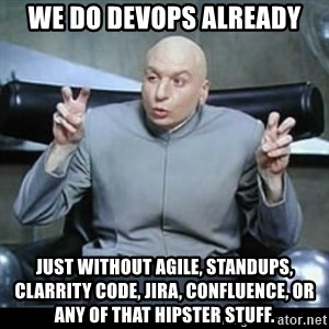 dr. evil quotation marks - WE DO DEVOPS ALREADY JUST WITHOUT AGILE, STANDUPS, CLARRITY CODE, JIRA, Confluence, or any of that hipster stuff.