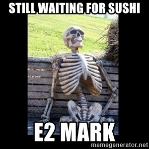 Still Waiting - Still waiting for sushi E2 Mark