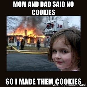 burning house girl - mom and dad said no cookies so i made them cookies