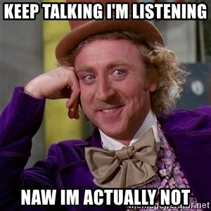 Willy Wonka - keep talking i'm listening naw im actually not