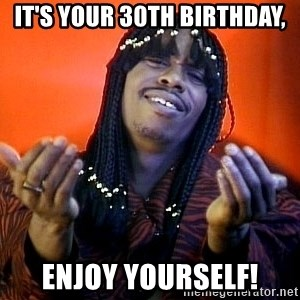 Rick James its friday - It's Your 30th Birthday, Enjoy Yourself!