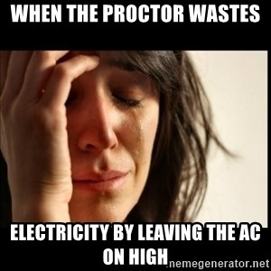 First World Problems - When the Proctor Wastes  Electricity by Leaving the AC on High