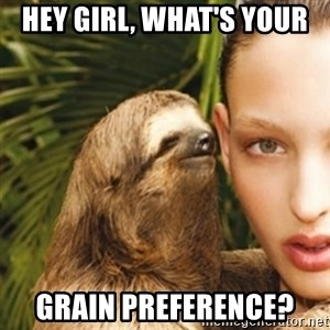 sexy sloth - Hey girl, what's your  Grain preference?