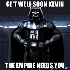Darth Vader - Ge't well soon Kevin the empire needs you