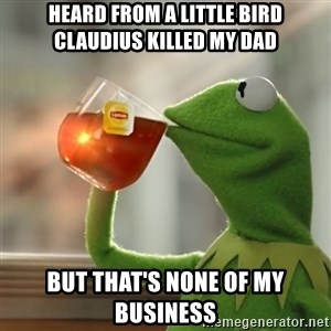 Kermit The Frog Drinking Tea - Heard from a little bird Claudius killed my dad But that's none of my business