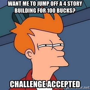 Futurama Fry - Want me to jump off a 4 story building for 100 bucks? CHALLENGE ACCEPTED