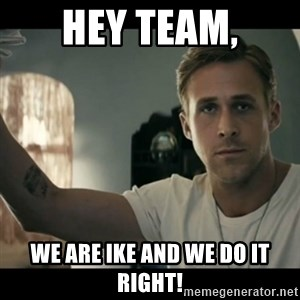 ryan gosling hey girl - Hey team, We are Ike and we do it right!