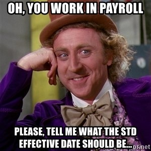 Willy Wonka - Oh, you work in Payroll Please, tell me what the STD effective date should be...