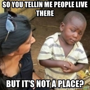Skeptical african kid  - so you tellin me people live there  but it's not a place?