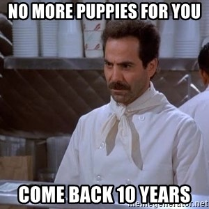 soup nazi - No more puppies for you  Come back 10 years