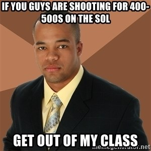 Successful Black Man - if you guys are shooting for 400-500s on the SOL get out of my class