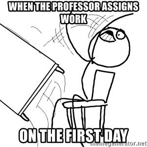 Desk Flip Rage Guy - when the professor assigns work on the first day