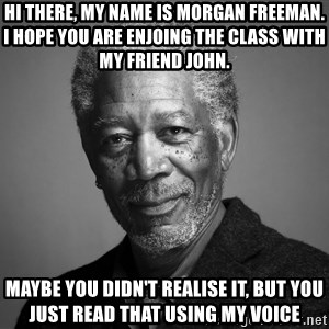 Morgan Freemann - Hi there, my name is Morgan Freeman. I hope you are enjoing the class with my friend John. Maybe you didn't realise it, but you just read that using my voice
