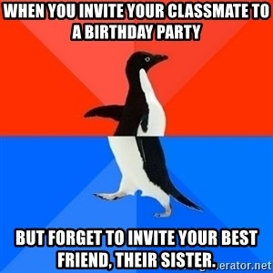 Socially Awesome Awkward Penguin - When you invite your classmate to a birthday party but forget to invite your best friend, their sister.