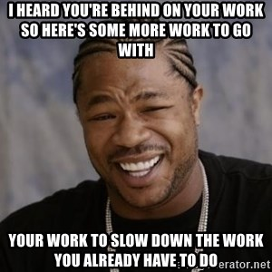 xzibit-yo-dawg - I heard you're behind on your work so here's some more work to go with  your work to slow down the work you already have to do