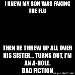 Blank Black - I knew my son was faking the flu  Then he threw up all over his sister... Turns out, I'm an A-hole.                                                                                                     Dad Fiction