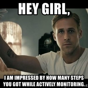 ryan gosling hey girl - Hey girl, I am impressed by how many steps you got while actively monitoring.