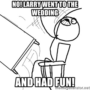 Desk Flip Rage Guy - No! Larry went to the wedding and Had Fun!