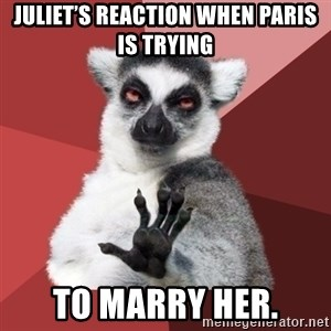 Chill Out Lemur - Juliet's reaction when Paris is trying To marry her.