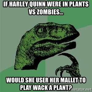 Philosoraptor - If Harley Quinn were in Plants VS Zombies... Would she user her mallet to play wack a plant?