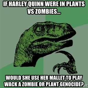 Philosoraptor - If Harley Quinn were in Plants VS Zombies... Would she use her mallet to play wack a zombie or plant genocide?