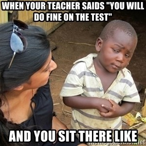 """Skeptical 3rd World Kid - When your teacher saids """"You will do fine on the test"""" And you sit there like"""