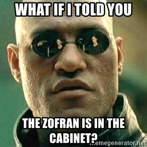 What if I told you / Matrix Morpheus - What if I told you the Zofran is in the cabinet?