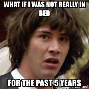 Conspiracy Keanu - what if I was not really in bed for the past 5 years
