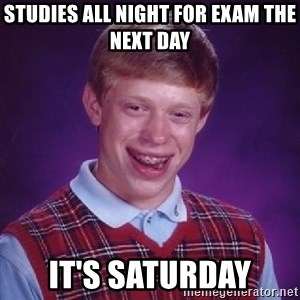 Bad Luck Brian - Studies all night for exam the next day It's Saturday