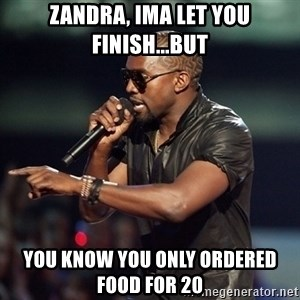 Kanye - Zandra, Ima let you finish...but You know you only ordered food for 20