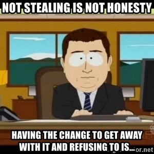 south park aand it's gone - Not stealing is not honesty Having the change to get away with it and refusing to IS...