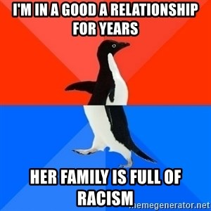 Socially Awesome Awkward Penguin - I'm in a good a relationship for years her family is full of racism