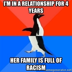 Socially Awesome Awkward Penguin - I'M in a relationship for 4 years her family is full of racism