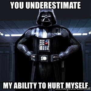 Darth Vader - You underestimate my ability to hurt myself