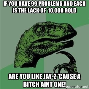 Philosoraptor - If you have 99 problems and each is the lack of  10.000 gold are you like Jay-Z 'cause a bitch aint one!