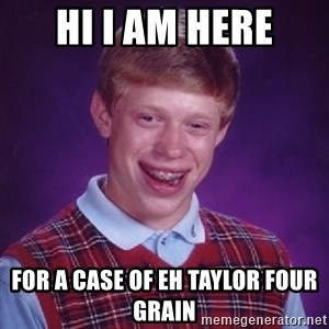 Bad Luck Brian - HI I am here for a case of EH Taylor Four Grain