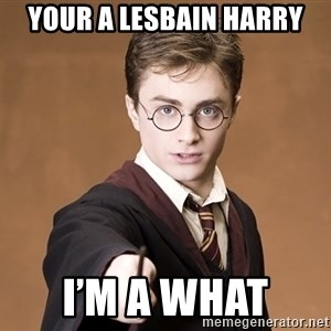 Advice Harry Potter - Your a Lesbain harry I'm a what