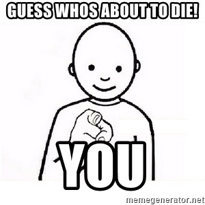 GUESS WHO YOU - guess whos about to die! YOU